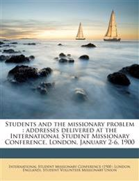 Students and the missionary problem : addresses delivered at the International Student Missionary Conference, London, January 2-6, 1900