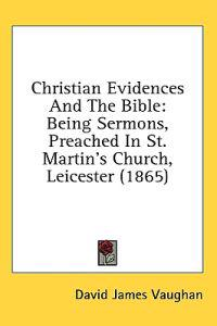 Christian Evidences And The Bible: Being Sermons, Preached In St. Martin's Church, Leicester (1865)