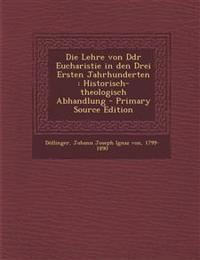 Die Lehre Von Ddr Eucharistie in Den Drei Ersten Jahrhunderten: Historisch-Theologisch Abhandlung - Primary Source Edition