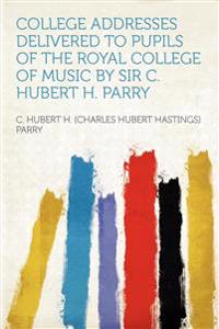 College Addresses Delivered to Pupils of the Royal College of Music by Sir C. Hubert H. Parry