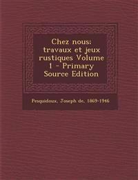 Chez Nous; Travaux Et Jeux Rustiques Volume 1 - Primary Source Edition