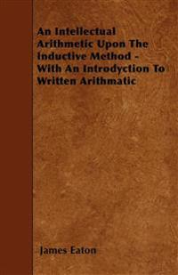 An Intellectual Arithmetic Upon The Inductive Method - With An Introdyction To Written Arithmatic