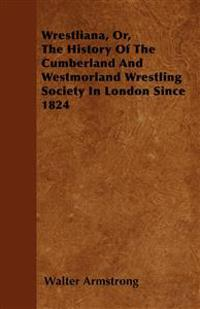 Wrestliana, Or, The History Of The Cumberland And Westmorland Wrestling Society In London Since 1824
