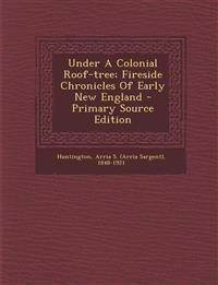 Under A Colonial Roof-tree; Fireside Chronicles Of Early New England