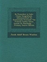 de Franschen in Indo-China: Geografisch, Administratief En Economisch Overzicht Van Fransch Cochin China, Annam En Kambodja ... - Primary Source E