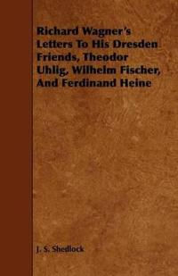 Richard Wagner's Letters to His Dresden Friends, Theodor Uhlig, Wilhelm Fischer, and Ferdinand Heine