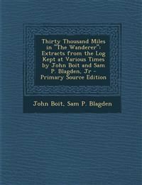 "Thirty Thousand Miles in ""The Wanderer"": Extracts from the Log Kept at Various Times by John Boit and Sam P. Blagden, Jr - Primary Source Edition"