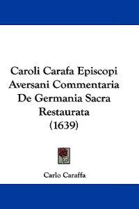 Caroli Carafa Episcopi Aversani Commentaria De Germania Sacra Restaurata