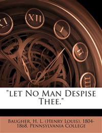 """Let no man despise thee."""