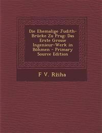 Die Ehemalige Judith-Brucke Zu Prag: Das Erste Grosse Ingenieur-Werk in Bohmen - Primary Source Edition
