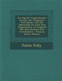 Ein Kapitel Vergleichender Syntax: Der Conjunctiv Und Optativ Und Die Nebensatze Im Zend Und Altpersischen in Vergleich Mit Dem Sanskrit Und Griechisc