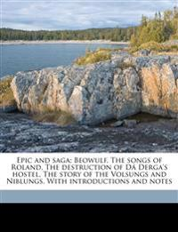 Epic and saga; Beowulf, The songs of Roland, The destruction of Dá Derga's hostel, The story of the Volsungs and Niblungs. With introductions and note