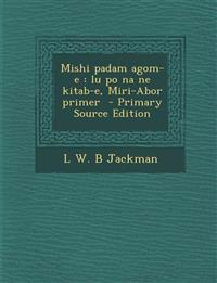 Mishi Padam Agom-E: Lu Po Na Ne Kitab-E, Miri-Abor Primer - Primary Source Edition