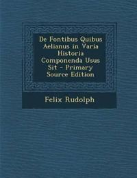 De Fontibus Quibus Aelianus in Varia Historia Componenda Usus Sit - Primary Source Edition