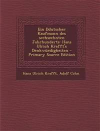 Ein Ddutscher Kaufmann Des Sechszehnten Jahrhunderts: Hans Ulrich Krafft's Denkwurdigkeiten - Primary Source Edition