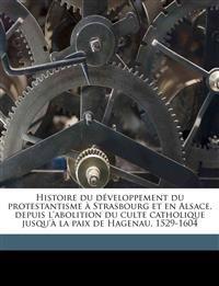 Histoire du développement du protestantisme à Strasbourg et en Alsace, depuis l'abolition du culte catholique jusqu'à la paix de Hagenau, 1529-1604 Vo