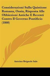 Considerazioni Sulla Quistione Romana, Ossia, Risposta Alle Obbiezioni Antiche E Recenti Contro Il Governo Pontificio