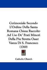 Cerimoniale Secondo L'ordine Della Santa Romana Chiesa Raccolto Ad Uso De' Frati Minori Della Piu Stretta Osser Vanza Di S. Francesco
