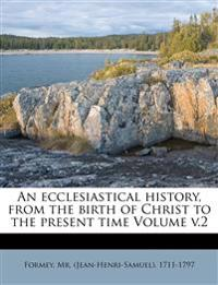 An ecclesiastical history, from the birth of Christ to the present time Volume v.2