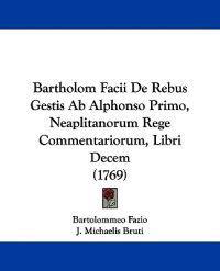 Bartholom Facii De Rebus Gestis Ab Alphonso Primo, Neaplitanorum Rege Commentariorum, Libri Decem