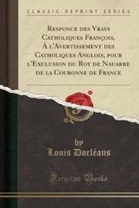 Responce Des Vrays Catholiques Fran ois,   l'Avertissement Des Catholiques Anglois, Pour l'Exclusion Du Roy de Nauarre de la Couronne de France (Classic Reprint)