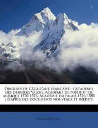 Origines de l'Académie francaise : l'Académie des derniers Valois, Académie de poésie et de musique 1570-1576, Académie du palais 1576-1585 : d'après
