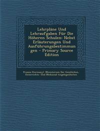 Lehrplane Und Lehraufgaben Fur Die Hoheren Schulen: Nebst Erlauterungen Und Ausfuhrungsbestimmungen - Primary Source Edition