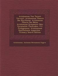 Aristoxenus Von Tarent: Vorwort. Aristoxenus Theorie Des Rhythmus. Aristoxenus Theorie Des Melos. Aristoxenus Symposion Oder Vermischte Tischr