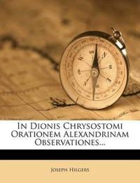 In Dionis Chrysostomi Orationem Alexandrinam Observationes...