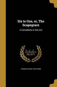 6 TO 1 OR THE SCAPEGRACE