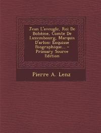 Jean L'aveugle, Roi De Bohême, Comte De Luxembourg, Marquis D'arlon: Exquisse Biographique...