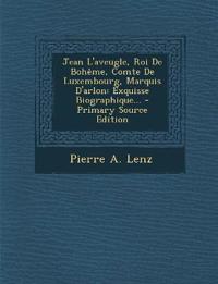 Jean L'aveugle, Roi De Bohême, Comte De Luxembourg, Marquis D'arlon: Exquisse Biographique... - Primary Source Edition