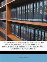 Philosophia Mentis, & Sensuum: Ad Usus Academicos Accommodata. Tomus Tertius Physicam Particularem Continens, Volume 3...