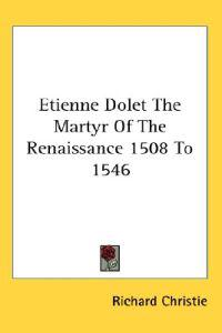 Etienne Dolet the Martyr of the Renaissance 1508 to 1546