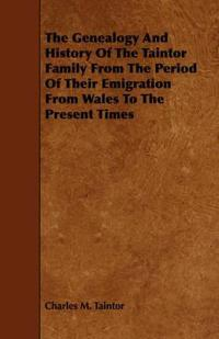 The Genealogy and History of the Taintor Family from the Period of Their Emigration from Wales to the Present Times