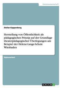 Herstellung Von Offentlichkeit ALS Padagogisches Prinzip Auf Der Grundlage Theaterpadagogischer Uberlegungen Am Beispiel Der Helene-Lange-Schule Wiesb