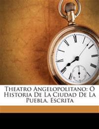 Theatro Angelopolitano: Historia de La Ciudad de La Puebla, Escrita