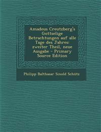 Amadeus Creutzberg's Gottselige Betrachtungen auf alle Tage des Jahres: zweiter Theil, neue Ausgabe - Primary Source Edition