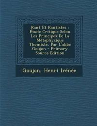 Kant Et Kantistes : Étude Critique Selon Les Principes De La Métaphysique Thomiste, Par L'abbé Goujon - Primary Source Edition