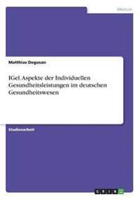 IGel. Aspekte der Individuellen Gesundheitsleistungen im deutschen Gesundheitswesen