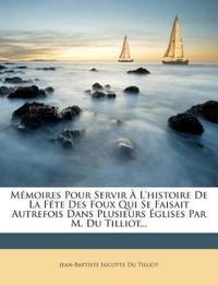 Memoires Pour Servir A L'Histoire de La Fete Des Foux Qui Se Faisait Autrefois Dans Plusieurs Eglises Par M. Du Tilliot...