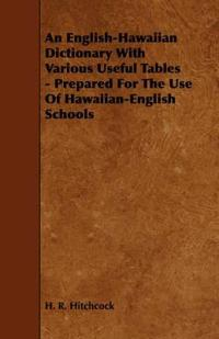 An English-Hawaiian Dictionary With Various Useful Tables - Prepared for the Use of Hawaiian-English Schools