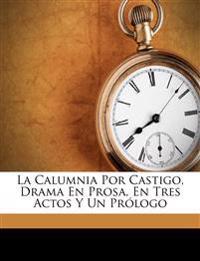La Calumnia Por Castigo, Drama En Prosa, En Tres Actos Y Un Prólogo