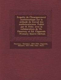 Enquete de L'Enseignement Mathematique Sur La Mthode de Travail Des Mathematiciens. Publie Par H. Fehr, Avec La Collaboration de Th. Flournoy Et Ed. C