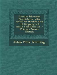 Svenska Lafvarnas Farghistoria: Eller Sattet Att Anvanda Dem Till Fargning Och Annan Hushallsnytta - Primary Source Edition