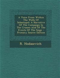 A Voice From Within The Walls Of Sebastopol: A Narrative Of The Compaign In The Cruneo And Of The Events Of The Siege - Primary Source Edition