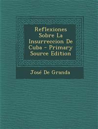 Reflexiones Sobre La Insurreccion de Cuba - Primary Source Edition