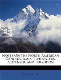 Notes On the North American Ganoids, Amia, Lepidosteus, Acipenser, and Polyodon