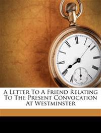 A letter to a friend relating to the present convocation at Westminster