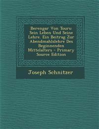 Berengar Von Tours: Sein Leben Und Seine Lehre. Ein Beitrag Zur Abendmahlslehre Des Beginnenden Mittelalters